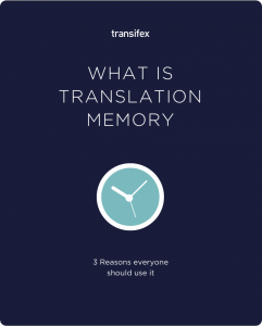Translation Memory: What It Is And 3 Reasons Why Everyone Should Use TM