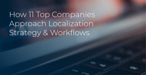 How 11 Top Companies Approach Localization Strategy & Workflows